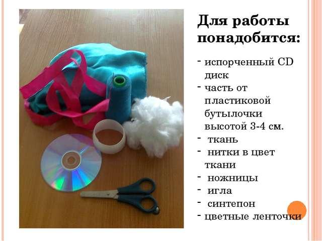 Для работы понадобится: испорченный CD диск часть от пластиковой бутылочки вы...