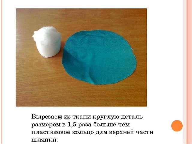 Вырезаем из ткани круглую деталь размером в 1,5 раза больше чем пластиковое к...