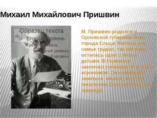 М. Пришвин родился в Орловской губернии близ города Ельца. Жилось его семье