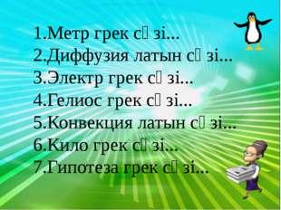 Метр грек сөзі... Диффузия латын сөзі... Электр грек сөзі... Гелиос грек сөз