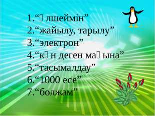 """""""өлшеймін"""" """"жайылу, тарылу"""" """"электрон"""" """"күн деген мағына"""" """"тасымалдау"""" """"1000"""