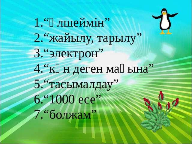 """""""өлшеймін"""" """"жайылу, тарылу"""" """"электрон"""" """"күн деген мағына"""" """"тасымалдау"""" """"1000..."""