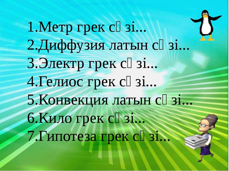 Метр грек сөзі... Диффузия латын сөзі... Электр грек сөзі... Гелиос грек сөз...