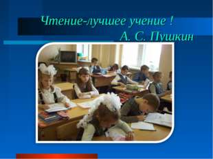 Чтение-лучшее учение ! А. С. Пушкин