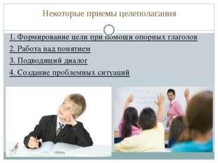 Некоторые приемы целеполагания 1. Формирование цели при помощи опорных глагол