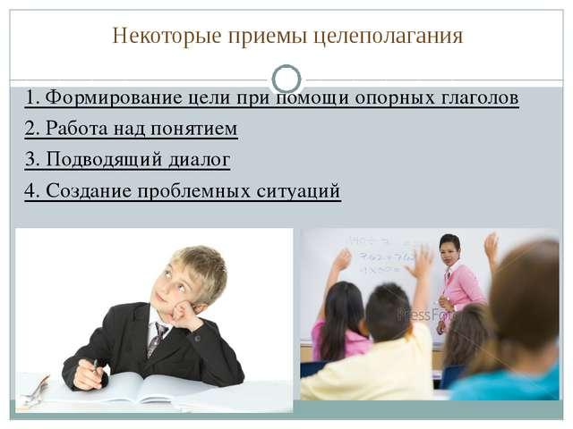 Некоторые приемы целеполагания 1. Формирование цели при помощи опорных глагол...