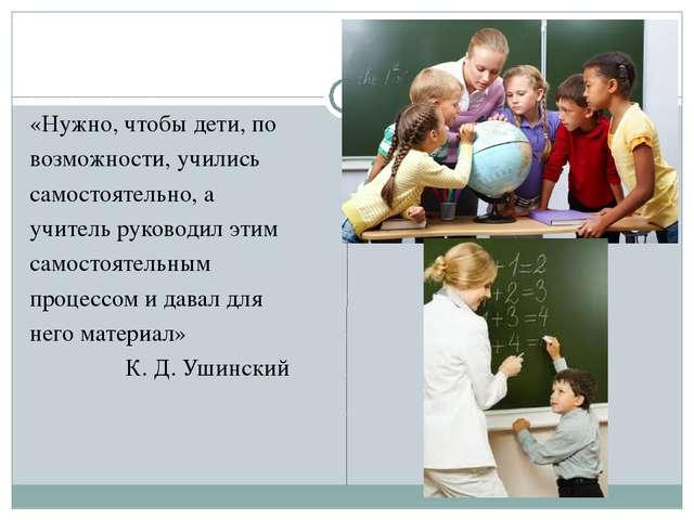 «Нужно, чтобы дети, по возможности, учились самостоятельно, а учитель руковод...