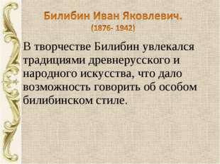 В творчестве Билибин увлекался традициями древнерусского и народного искусств