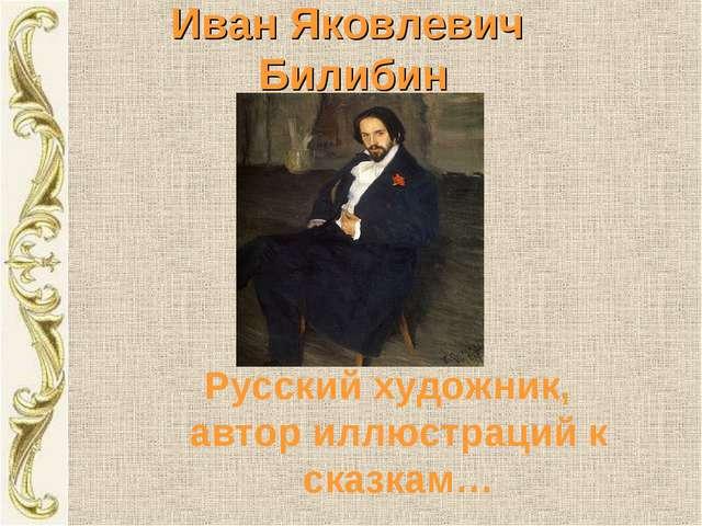 Иван Яковлевич Билибин Русский художник, автор иллюстраций к сказкам…