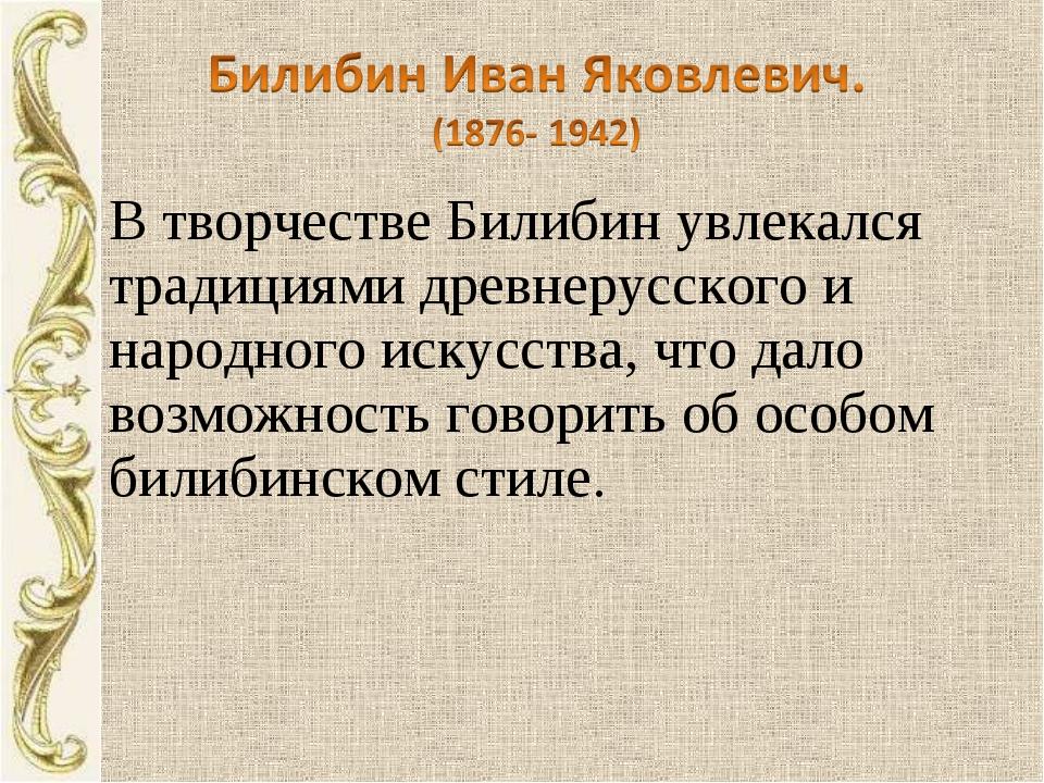В творчестве Билибин увлекался традициями древнерусского и народного искусств...