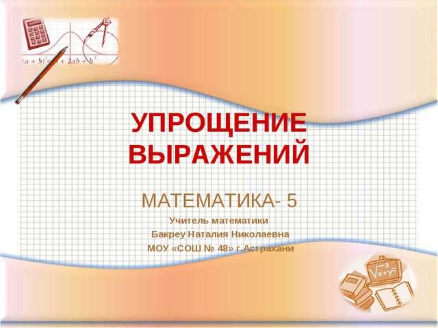 УПРОЩЕНИЕ ВЫРАЖЕНИЙ МАТЕМАТИКА- 5 Учитель математики Бакреу Наталия Николаевн...