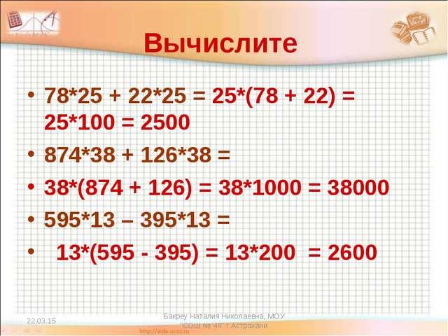 """* Бакреу Наталия Николаевна, МОУ """"СОШ № 48"""" г.Астрахани Вычислите 78*25 + 22*..."""