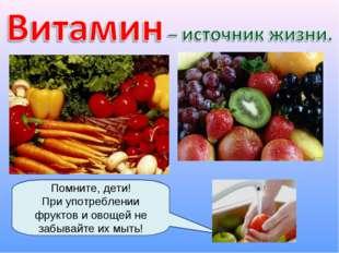 Помните, дети! При употреблении фруктов и овощей не забывайте их мыть!