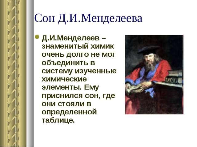 Сон Д.И.Менделеева Д.И.Менделеев – знаменитый химик очень долго не мог объеди...