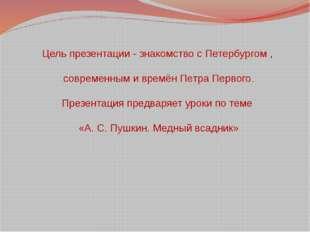 Цель презентации - знакомство с Петербургом , современным и времён Петра Перв