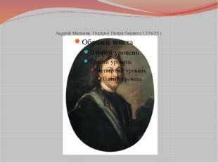 Андрей Матвеев. Портрет Петра Первого 1724-25 г.