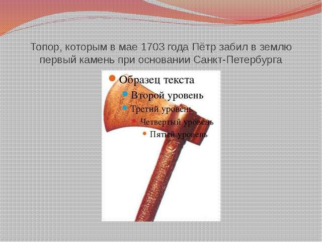 Топор, которым в мае 1703 года Пётр забил в землю первый камень при основании...