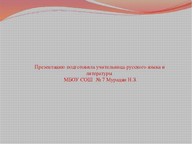 Презентацию подготовила учительница русского языка и литературы МБОУ СОШ № 7...
