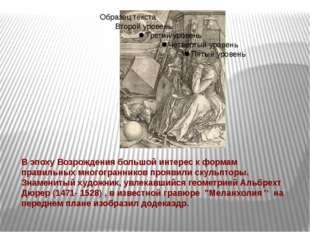 В эпоху Возрождения большой интерес к формам правильных многогранников прояви