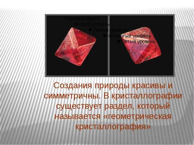 Создания природы красивы и симметричны. В кристаллографии существует раздел,...