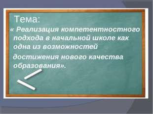 Тема: « Реализация компетентностного подхода в начальной школе как одна из во
