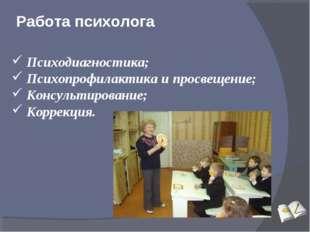 Работа психолога Психодиагностика; Психопрофилактика и просвещение; Консульти