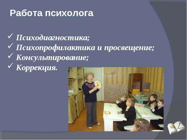 Работа психолога Психодиагностика; Психопрофилактика и просвещение; Консульти...