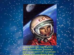 « 12 апреля 1961 года сбылась мечта человечества. Впервые в мире космонавт Юр