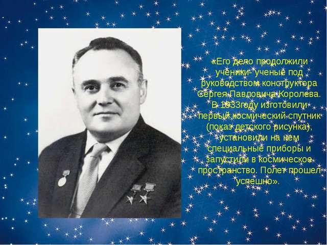 «Его дело продолжили ученики- ученые под руководством конструктора Сергея Пав...
