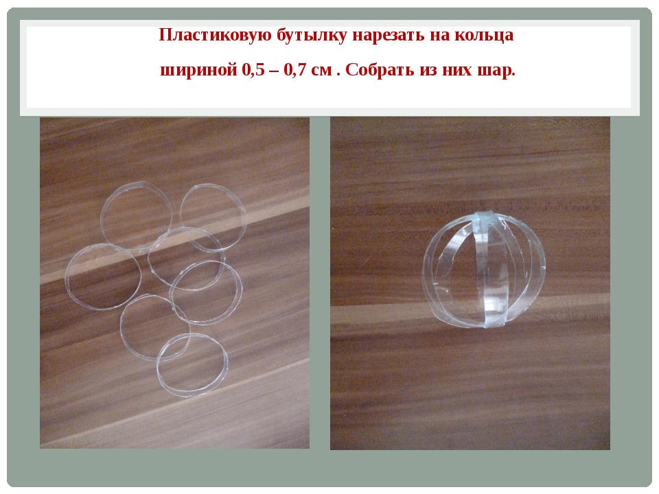 Пластиковую бутылку нарезать на кольца шириной 0,5 – 0,7 см . Собрать из них...