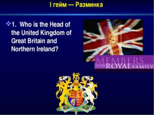 I гейм — Разминка 1. Who is the Head of the United Kingdom of Great Britain a