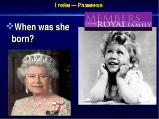 I гейм — Разминка When was she born?