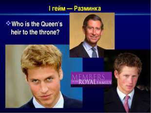 I гейм — Разминка Who is the Queen's heir to the throne?