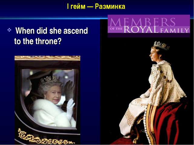 I гейм — Разминка When did she ascend to the throne?