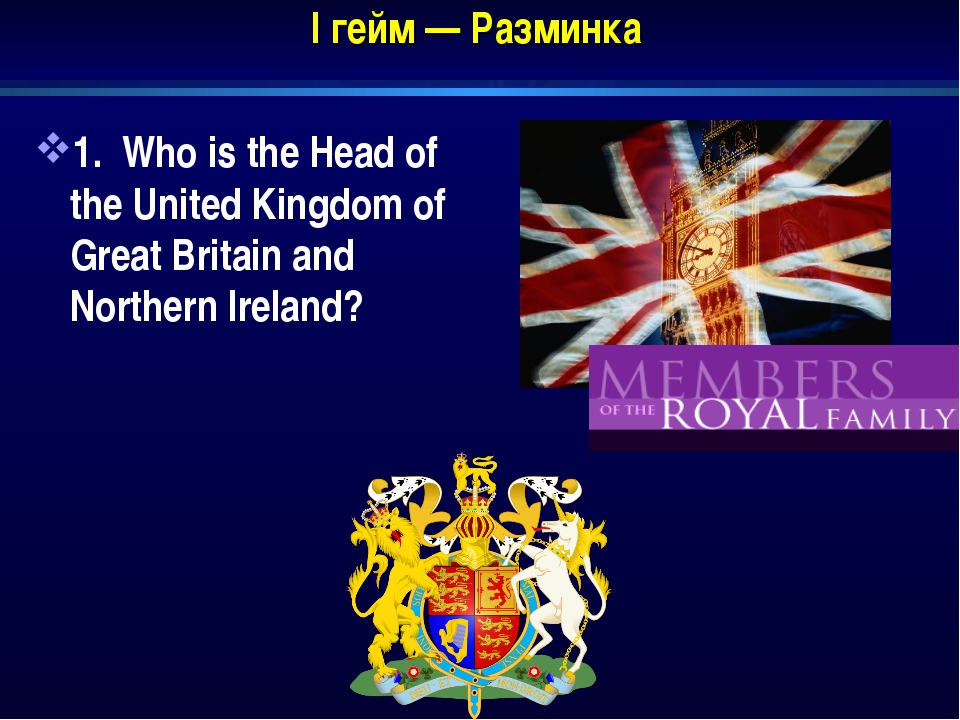 I гейм — Разминка 1. Who is the Head of the United Kingdom of Great Britain a...