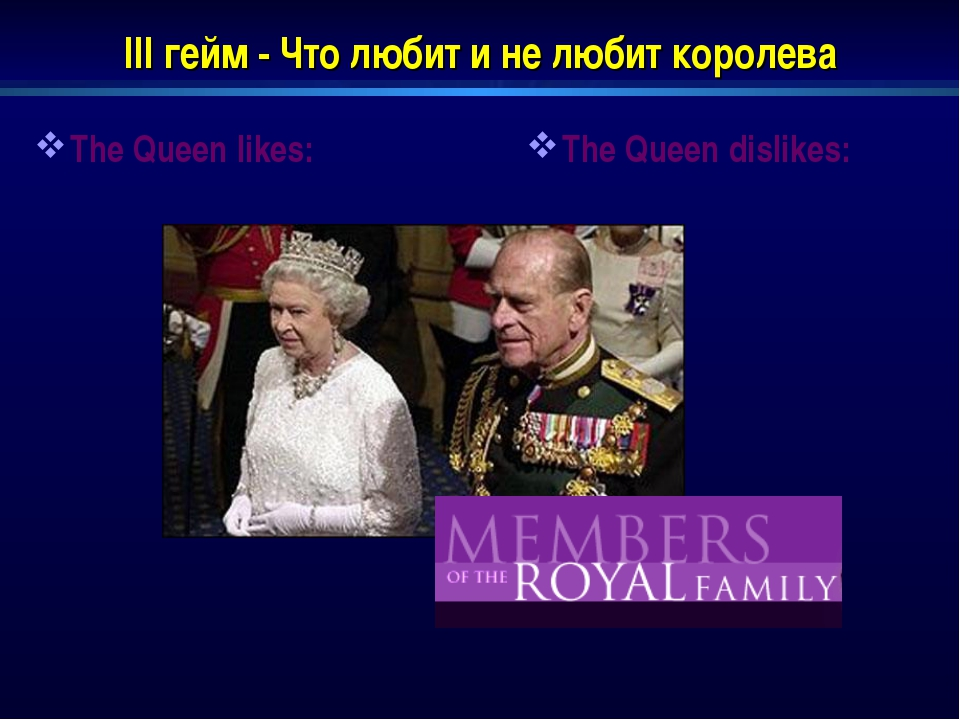 III гейм - Что любит и не любит королева The Queen likes: The Queen dislikes: