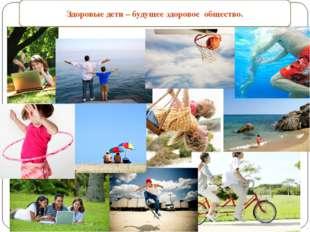 Здоровые дети – будущее здоровое общество.