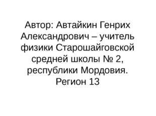 Автор: Автайкин Генрих Александрович – учитель физики Старошайговской средней