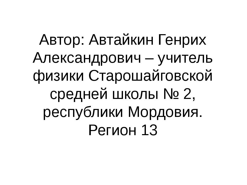 Автор: Автайкин Генрих Александрович – учитель физики Старошайговской средней...