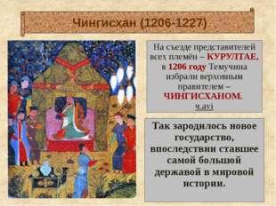 На съезде представителей всех племён – КУРУЛТАЕ, в 1206 году Темучина избрал