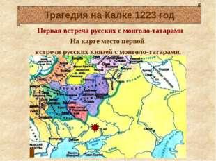 Первая встреча русских с монголо-татарами На карте место первой встречи русс