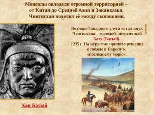 Хан Батый Монголы овладели огромной территорией – от Китая до Средней Азии и