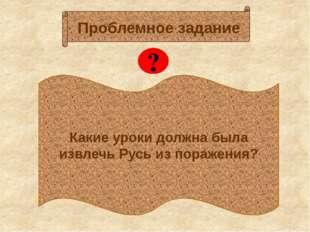 Какие уроки должна была извлечь Русь из поражения? Проблемное задание ?