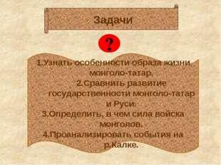 1.Узнать особенности образа жизни монголо-татар. 2.Сравнить развитие государ