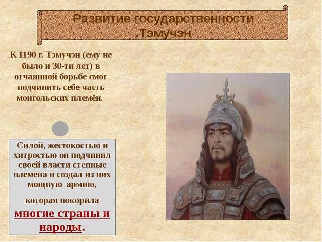 К 1190 г. Тэмучэн (ему не было и 30-ти лет) в отчаянной борьбе смог подчинит...