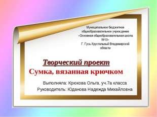 Творческий проект Сумка, вязанная крючком Выполняла: Крюкова Ольга, уч.7а кла