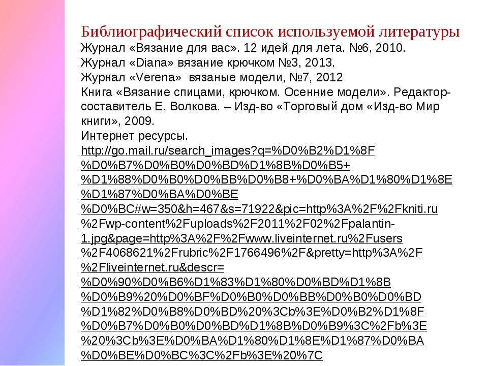 Библиографический список используемой литературы Журнал «Вязание для вас». 12...