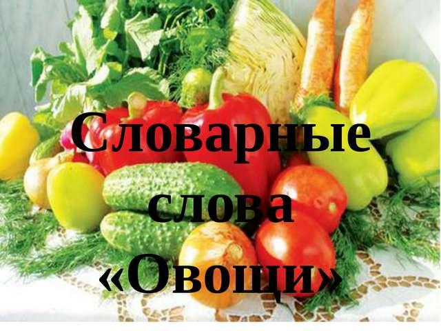 Словарные слова «Овощи»
