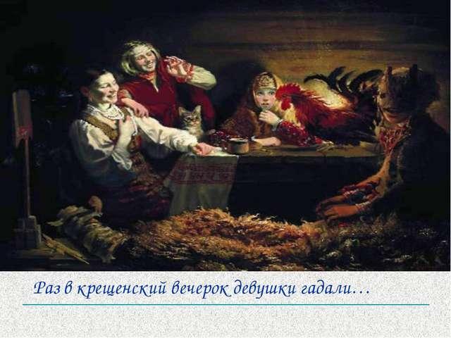 Раз в крещенский вечерок девушки гадали…