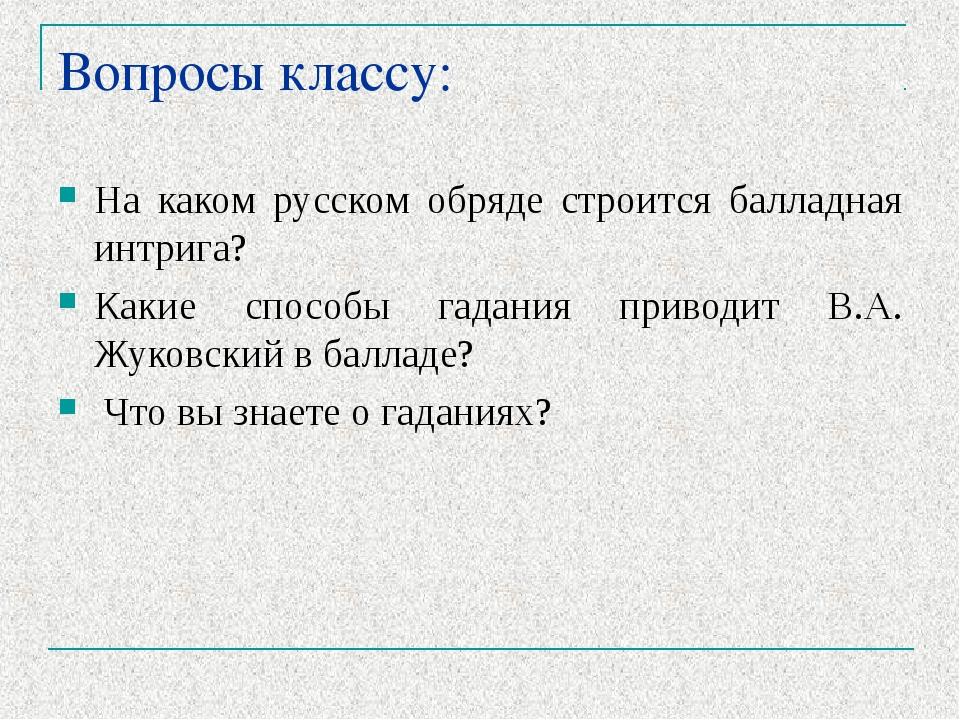 Вопросы классу: На каком русском обряде строится балладная интрига? Какие спо...